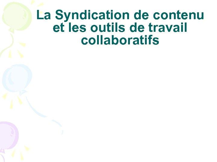 La Syndication de contenu et les outils de travail collaboratifs