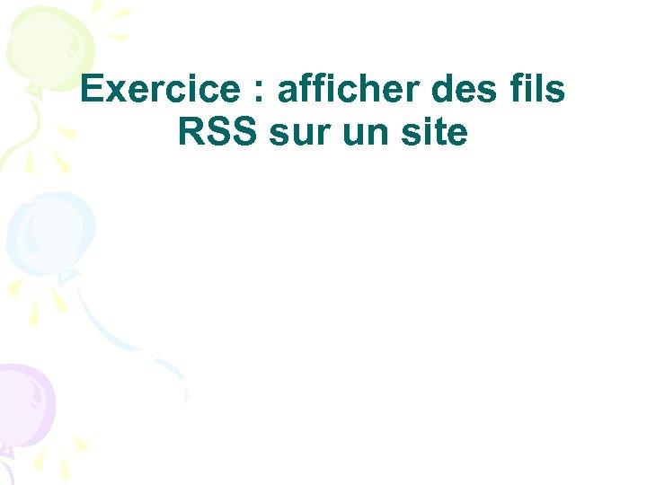 Exercice : afficher des fils RSS sur un site