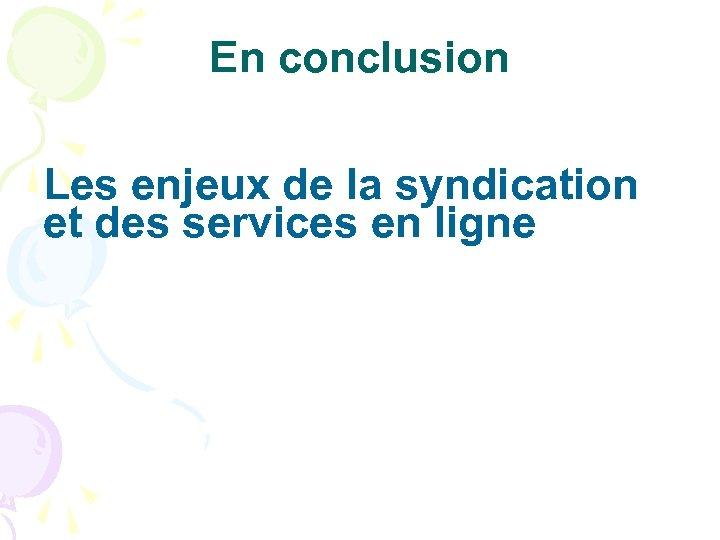 En conclusion Les enjeux de la syndication et des services en ligne