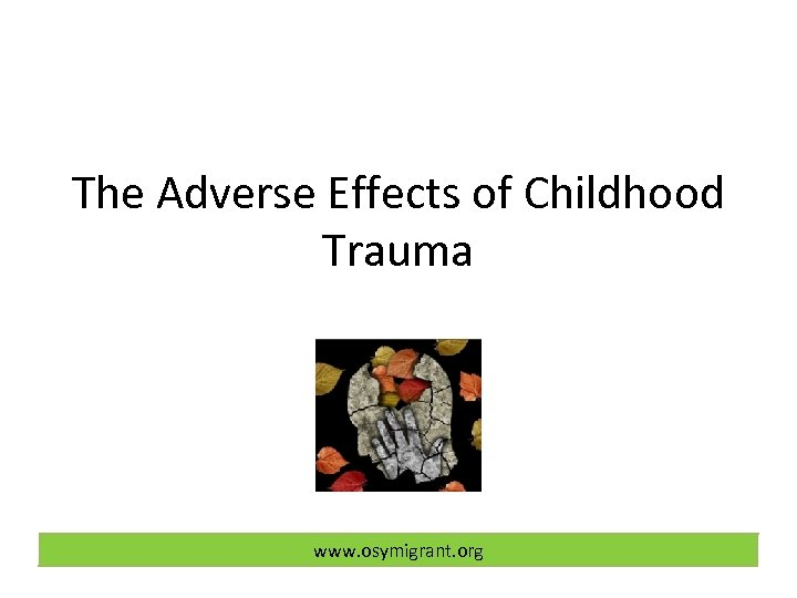 The Adverse Effects of Childhood Trauma www. osymigrant. org