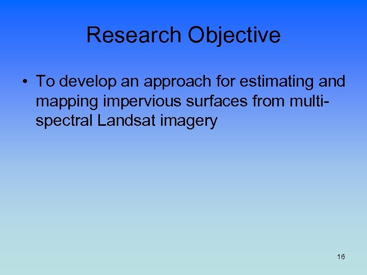 Research Objective • To develop an approach for estimating and mapping impervious surfaces from
