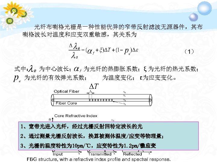 光纤布喇格光栅是一种性能优异的窄带反射滤波无源器件,其布 喇格波长对温度和应变双重敏感,其关系为 (1) 式中: 为中心波长; 为光纤的热膨胀系数;ξ 为光纤的热光系数; 为光纤的有效弹光系数; 为温度变化; ε为应变变化。 1、宽带光进入光纤,经过光栅反射回特定波长的光 2、通过测量光栅反射波长,换算被测体温度/应变等物理量; 3、光栅的温度特性为 10