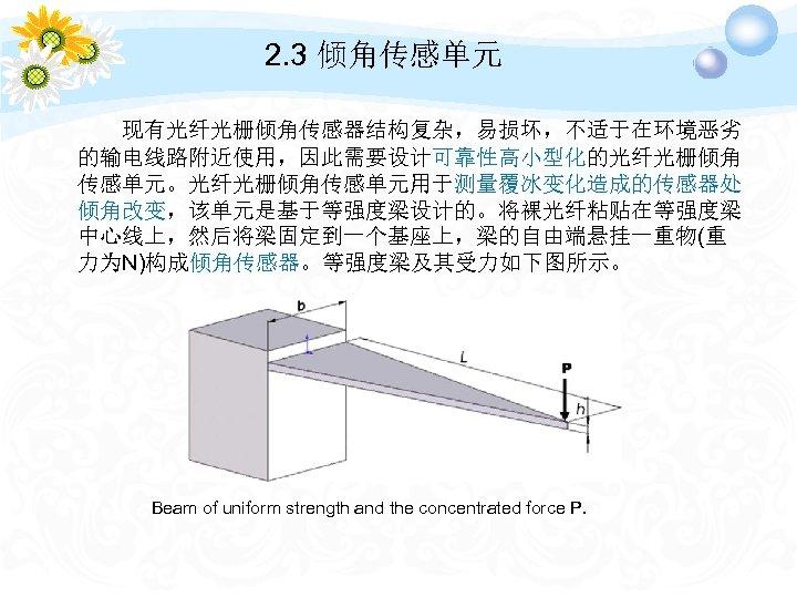 2. 3 倾角传感单元 现有光纤光栅倾角传感器结构复杂,易损坏,不适于在环境恶劣 的输电线路附近使用,因此需要设计可靠性高小型化的光纤光栅倾角 传感单元。光纤光栅倾角传感单元用于测量覆冰变化造成的传感器处 倾角改变,该单元是基于等强度梁设计的。将裸光纤粘贴在等强度梁 中心线上,然后将梁固定到一个基座上,梁的自由端悬挂一重物(重 力为N)构成倾角传感器。等强度梁及其受力如下图所示。 Beam of uniform strength and