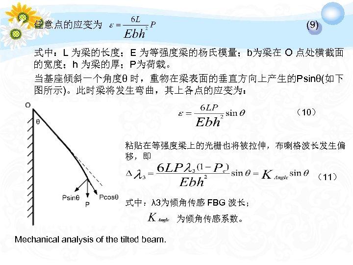 (9) 任意点的应变为 式中:L 为梁的长度;E 为等强度梁的杨氏模量;b为梁在 O 点处横截面 的宽度;h 为梁的厚;P为荷载。 当基座倾斜一个角度θ 时,重物在梁表面的垂直方向上产生的Psinθ(如下 图所示)。此时梁将发生弯曲,其上各点的应变为: (10) 粘贴在等强度梁上的光栅也将被拉伸,布喇格波长发生偏