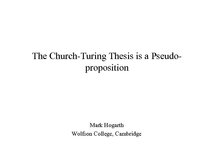 The Church-Turing Thesis is a Pseudoproposition Mark Hogarth Wolfson College, Cambridge