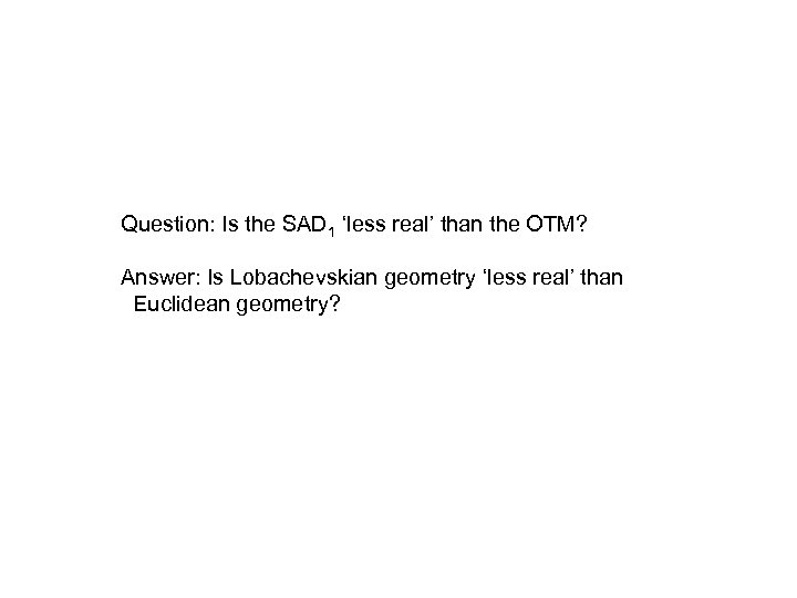 Question: Is the SAD 1 'less real' than the OTM? Answer: Is Lobachevskian geometry