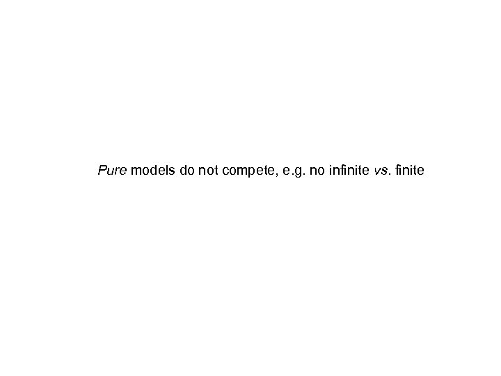 Pure models do not compete, e. g. no infinite vs. finite