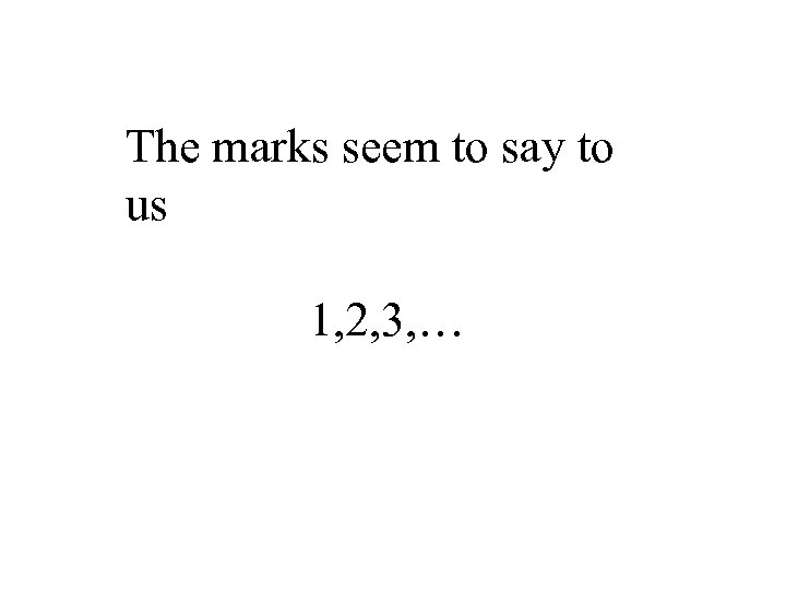 The marks seem to say to us 1, 2, 3, …