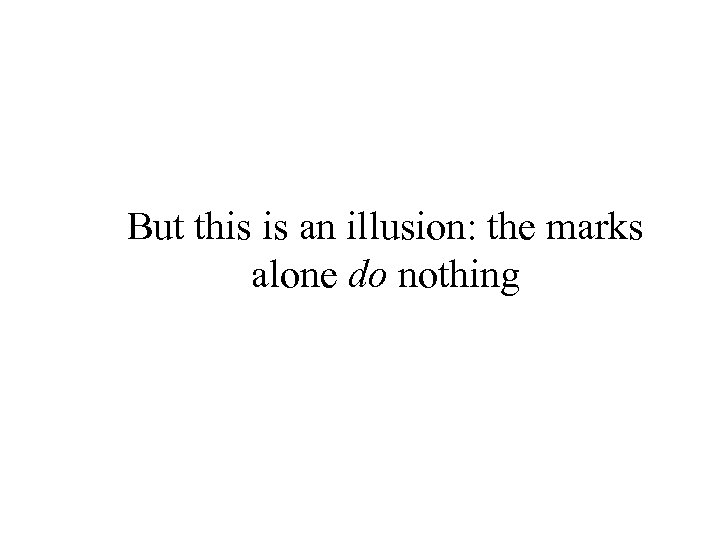 But this is an illusion: the marks alone do nothing