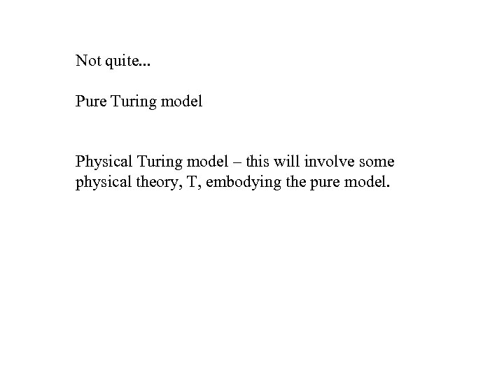 Not quite. . . Pure Turing model Physical Turing model – this will involve