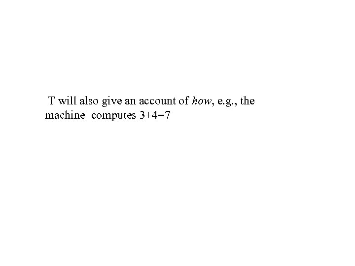 T will also give an account of how, e. g. , the machine computes
