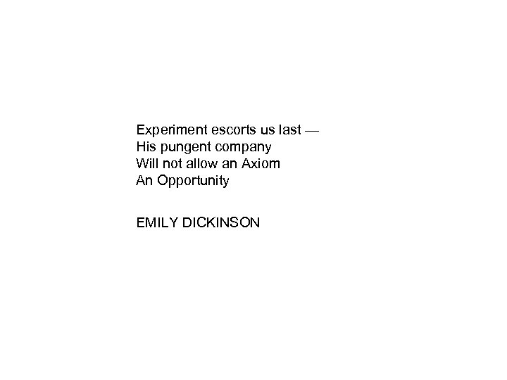 Experiment escorts us last — His pungent company Will not allow an Axiom An