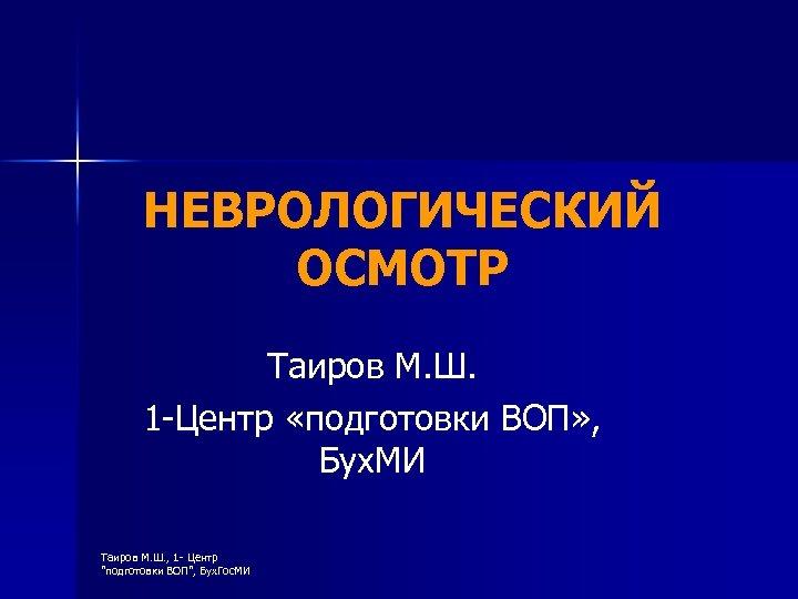 НЕВРОЛОГИЧЕСКИЙ ОСМОТР Таиров М. Ш. 1 -Центр «подготовки ВОП» , Бух. МИ Таиров М.
