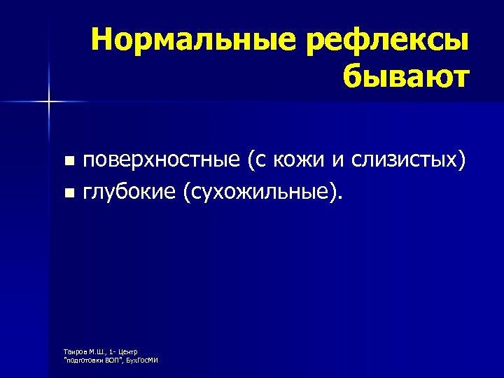 Нормальные рефлексы бывают поверхностные (с кожи и слизистых) n глубокие (сухожильные). n Таиров М.