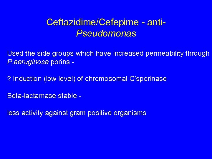 Ceftazidime/Cefepime - anti. Pseudomonas Used the side groups which have increased permeability through P.