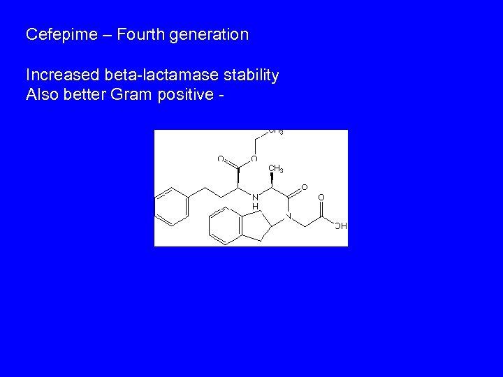 Cefepime – Fourth generation Increased beta-lactamase stability Also better Gram positive -