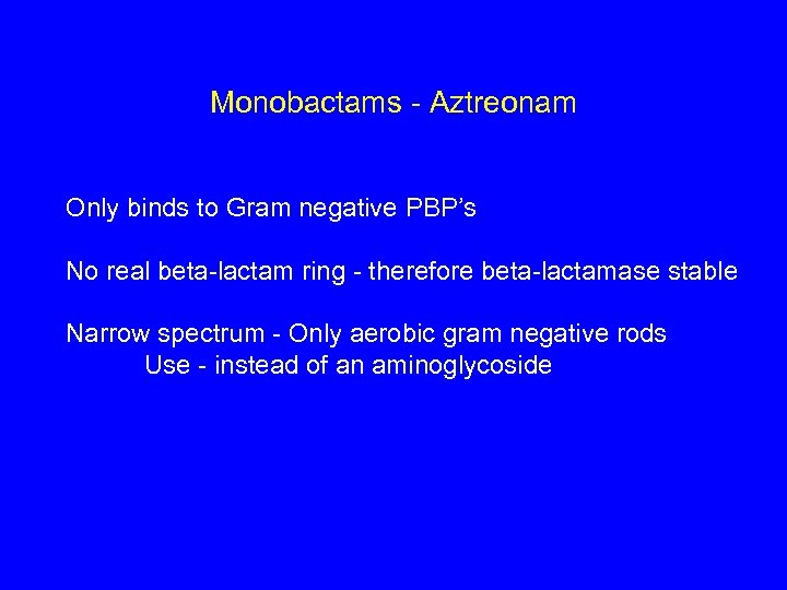 Monobactams - Aztreonam Only binds to Gram negative PBP's No real beta-lactam ring -