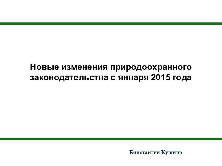 Новые изменения природоохранного законодательства с января 2015 года Константин Кушнир