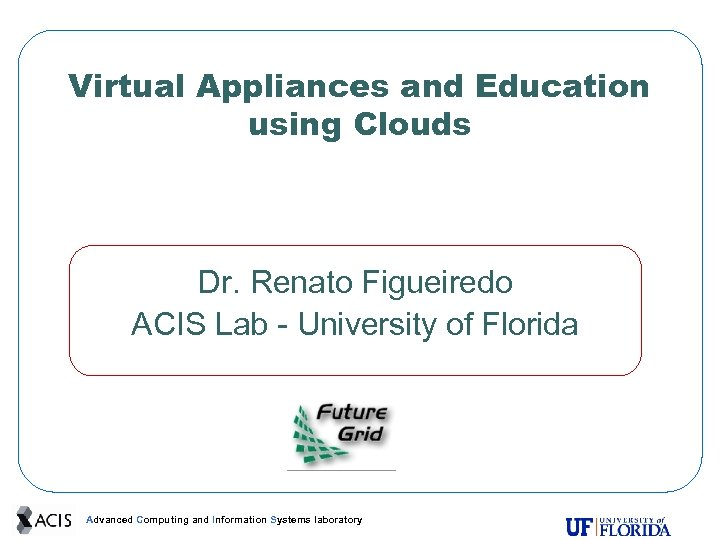 Virtual Appliances and Education using Clouds Dr. Renato Figueiredo ACIS Lab - University of