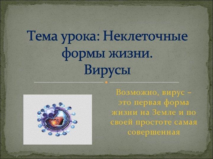 Тема урока: Неклеточные формы жизни. Вирусы Возможно, вирус – это первая форма жизни на