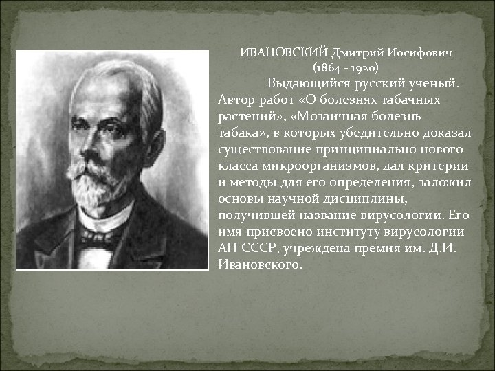 ИВАНОВСКИЙ Дмитрий Иосифович (1864 - 1920) Выдающийся русский ученый. Автор работ «О болезнях табачных