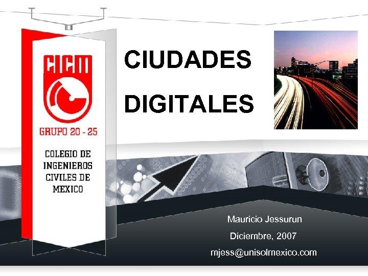 CIUDADES DIGITALES Mauricio Jessurun Diciembre, 2007 mjess@unisolmexico. com