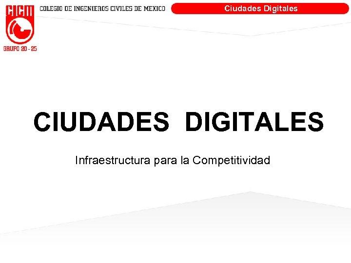 Ciudades Digitales CIUDADES DIGITALES Infraestructura para la Competitividad