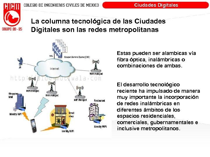 Ciudades Digitales La columna tecnológica de las Ciudades Digitales son las redes metropolitanas Estas
