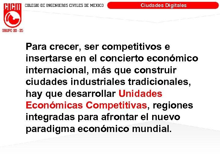 Ciudades Digitales Para crecer, ser competitivos e insertarse en el concierto económico internacional, más