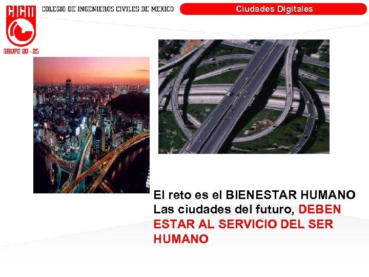 Ciudades Digitales El reto es el BIENESTAR HUMANO Las ciudades del futuro, DEBEN ESTAR