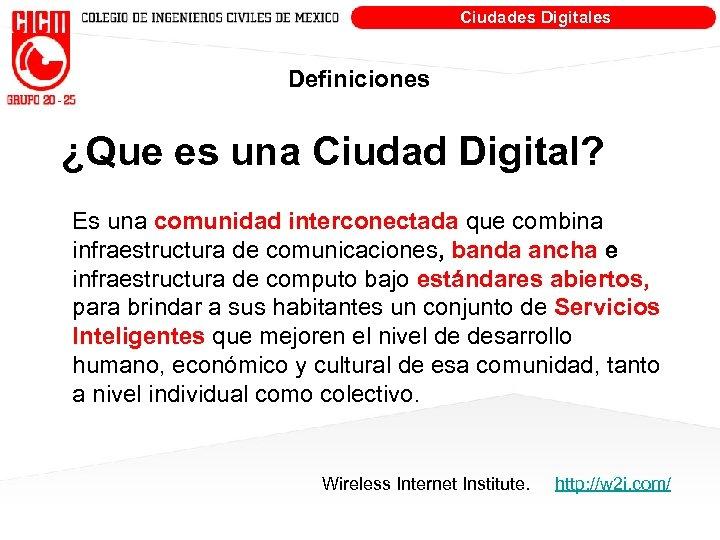 Ciudades Digitales Definiciones ¿Que es una Ciudad Digital? Es una comunidad interconectada que combina