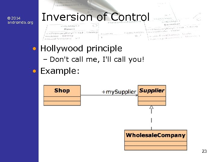 © 2014 andromda. org Inversion of Control • Hollywood principle – Don't call me,