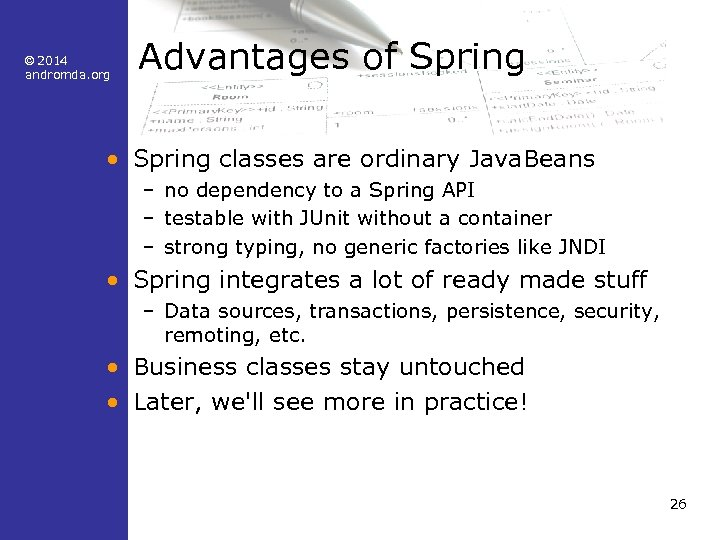 © 2014 andromda. org Advantages of Spring • Spring classes are ordinary Java. Beans
