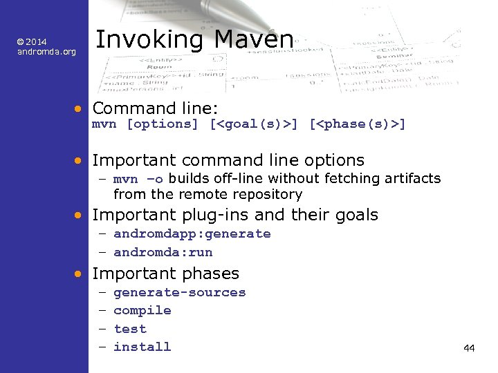© 2014 andromda. org Invoking Maven • Command line: mvn [options] [<goal(s)>] [<phase(s)>] •
