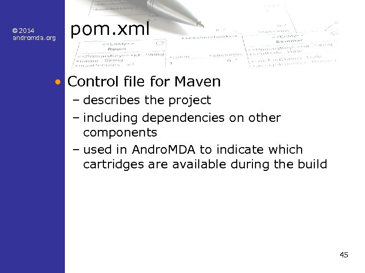 © 2014 andromda. org pom. xml • Control file for Maven – describes the