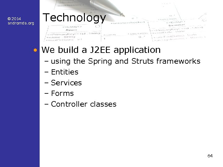 © 2014 andromda. org Technology • We build a J 2 EE application –