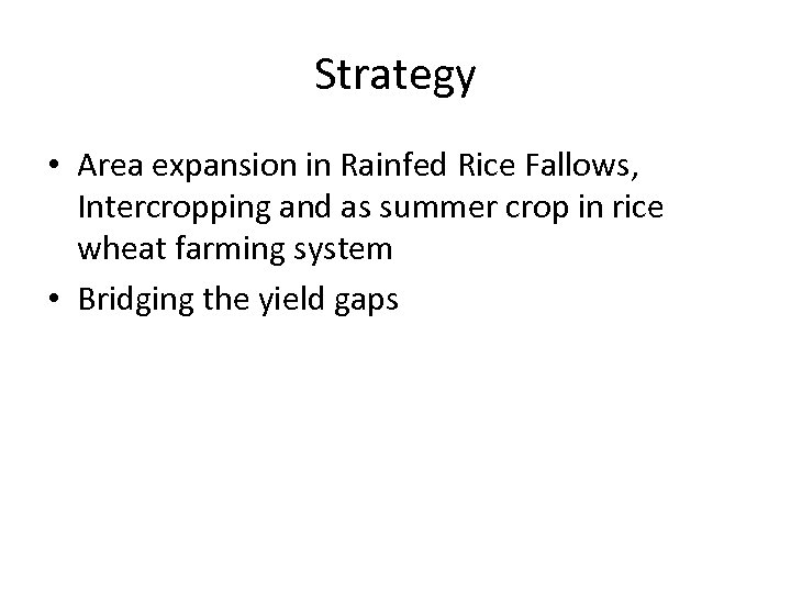 Strategy • Area expansion in Rainfed Rice Fallows, Intercropping and as summer crop in