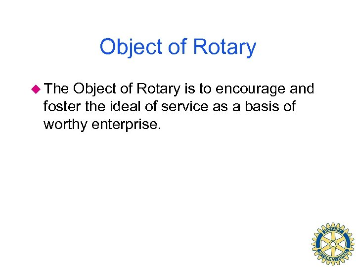 Object of Rotary u The Object of Rotary is to encourage and foster the