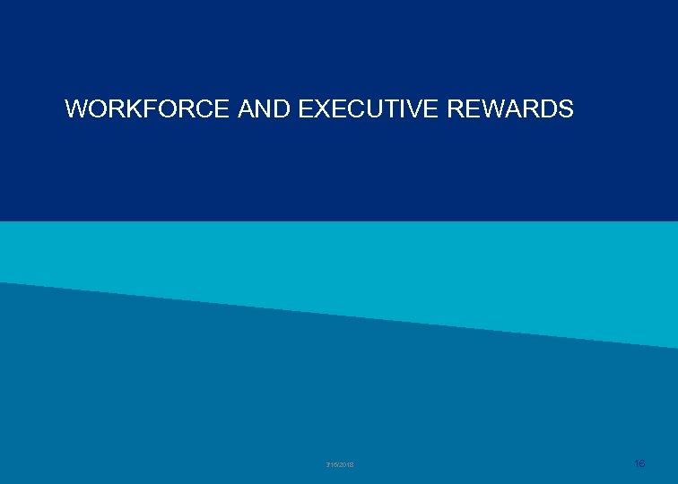 WORKFORCE AND EXECUTIVE REWARDS 3/16/2018 16