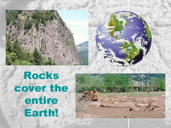 Rocks cover the entire Earth!