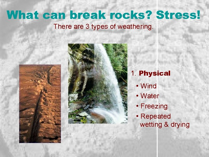 What can break rocks? Stress! There are 3 types of weathering. 1. Physical •