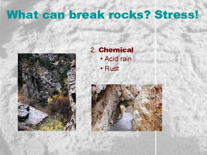 What can break rocks? Stress! 2. Chemical • Acid rain • Rust