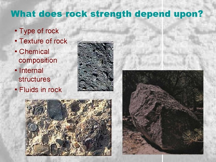 What does rock strength depend upon? • Type of rock • Texture of rock