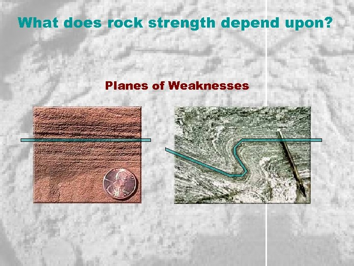 What does rock strength depend upon? Planes of Weaknesses