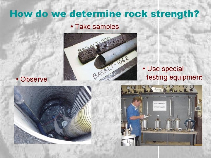 How do we determine rock strength? • Take samples • Observe • Use special