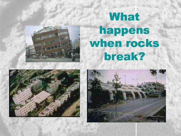 What happens when rocks break?