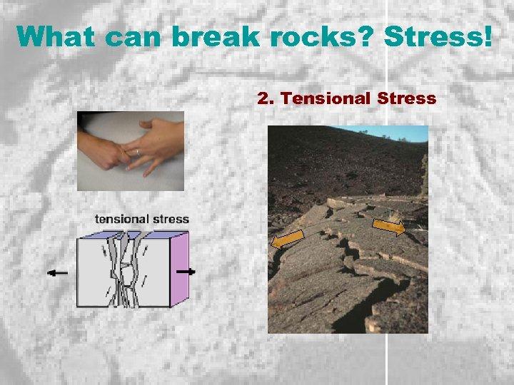 What can break rocks? Stress! 2. Tensional Stress