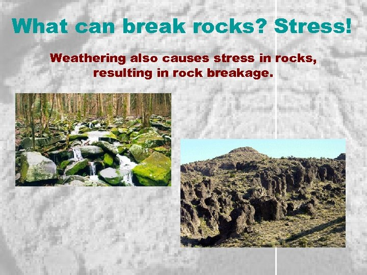 What can break rocks? Stress! Weathering also causes stress in rocks, resulting in rock