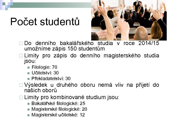 Počet studentů ¨ Do denního bakalářského studia v roce 2014/15 umožníme zápis 150 studentům