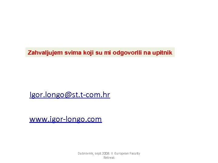 Zahvaljujem svima koji su mi odgovorili na upitnik Igor. longo@st. t-com. hr www. igor-longo.